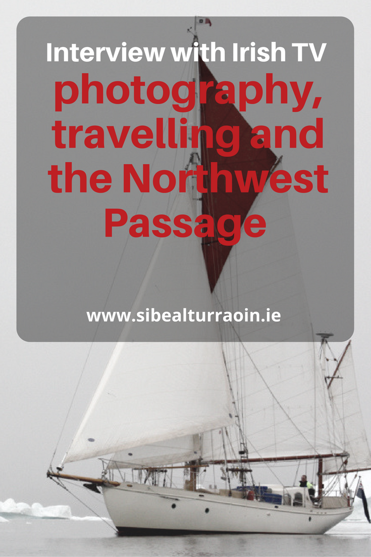 Interview with Irish TV: photography, travelling and the Northwest Passage - Sibeal Turraoin, travel blogger, photographer and Arctic sailor